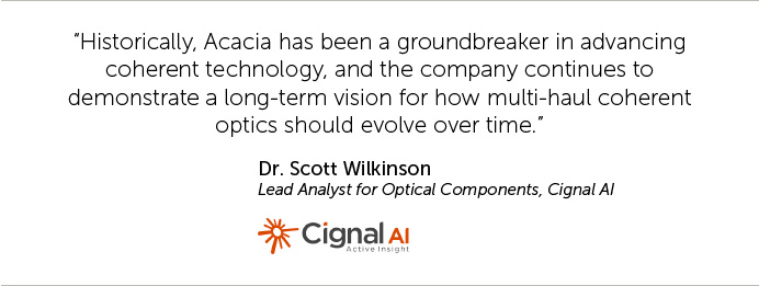 Historically, Acacia has been a groundbreaker in advancing coherent technology, and the company continues to demonstrate a long-term vision for how multi-haul coherent optics should evolve over time.