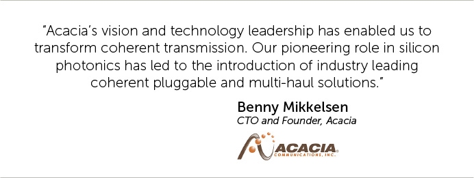 Acacia's vision and technology leadership has enabled us to transform coherent transmission. Our pioneering role in silicon photonics has led to the introduction of industry leading coherent pluggable and multi-haul solutions.